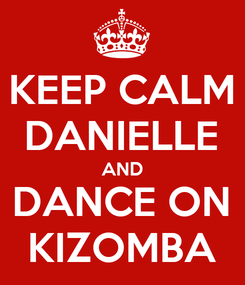 Poster: KEEP CALM DANIELLE AND DANCE ON KIZOMBA