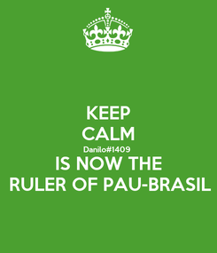 Poster: KEEP CALM Danilo#1409 IS NOW THE RULER OF PAU-BRASIL