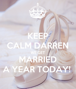 Poster: KEEP CALM DARREN WE GET MARRIED A YEAR TODAY!