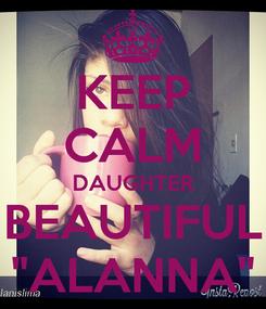 """Poster: KEEP CALM DAUGHTER BEAUTIFUL """"ALANNA"""""""