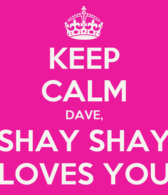 Poster: KEEP CALM DAVE,  SHAY SHAY  LOVES YOU