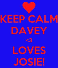 Poster: KEEP CALM DAVEY <3 LOVES JOSIE!