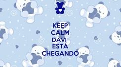 Poster: KEEP CALM DAVI  ESTÁ CHEGANDO