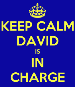 Poster: KEEP CALM DAVID IS  IN  CHARGE