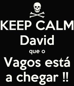Poster: KEEP CALM David que o Vagos está a chegar !!