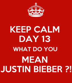 Poster: KEEP CALM  DAY 13  WHAT DO YOU  MEAN  JUSTIN BIEBER ?!