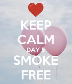 Poster: KEEP CALM DAY 5 SMOKE FREE