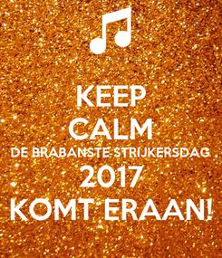 Poster: KEEP CALM DE BRABANSTE STRIJKERSDAG 2017 KOMT ERAAN!