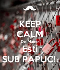 Poster: KEEP CALM De Maine Esti SUB PAPUC!