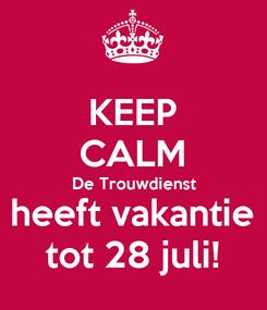 Poster: KEEP CALM De Trouwdienst heeft vakantie tot 28 juli!