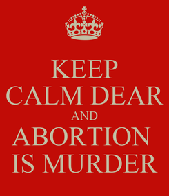 Poster: KEEP CALM DEAR AND ABORTION  IS MURDER