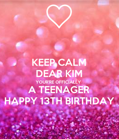 Poster: KEEP CALM DEAR KIM YOUR'RE OFFICIALLY A TEENAGER HAPPY 13TH BIRTHDAY