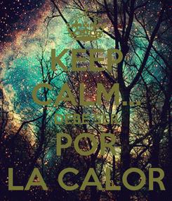 Poster: KEEP CALM... DEBE SER POR LA CALOR