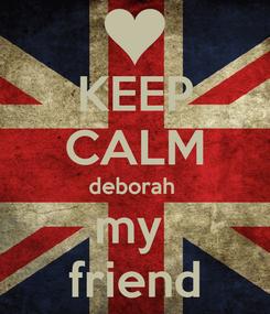 Poster: KEEP CALM deborah  my  friend