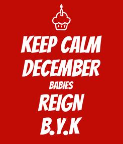 Poster: KEEP CALM DECEMBER BABIES REIGN B.Y.K