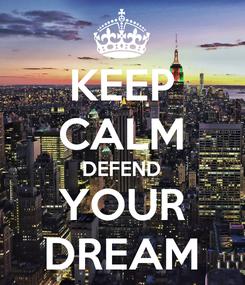 Poster: KEEP CALM DEFEND YOUR DREAM