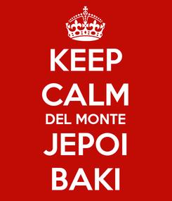 Poster: KEEP CALM DEL MONTE JEPOI BAKI