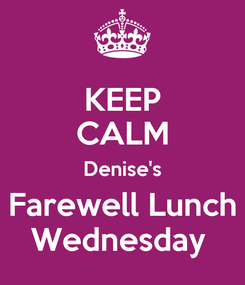 Poster: KEEP CALM Denise's Farewell Lunch Wednesday
