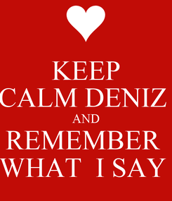 Poster: KEEP CALM DENIZ  AND REMEMBER  WHAT  I SAY