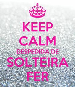 Poster: KEEP CALM DESPEDIDA DE   SOLTEIRA   FER