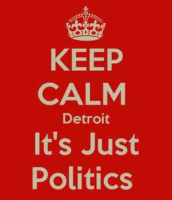 Poster: KEEP CALM  Detroit It's Just Politics