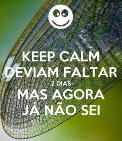 Poster: KEEP CALM DEVIAM FALTAR 2 DIAS MAS AGORA JÁ NÃO SEI