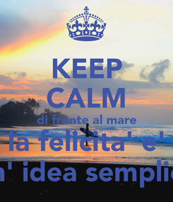 Poster: KEEP CALM di fronte al mare la felicita' e' un' idea semplice