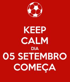 Poster: KEEP CALM DIA 05 SETEMBRO COMEÇA