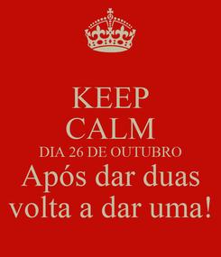 Poster: KEEP CALM DIA 26 DE OUTUBRO Após dar duas volta a dar uma!