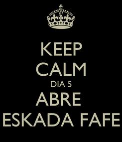 Poster: KEEP CALM DIA 5 ABRE  ESKADA FAFE