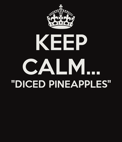 """Poster: KEEP CALM... """"DICED PINEAPPLES"""""""