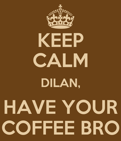 Poster: KEEP CALM DILAN, HAVE YOUR COFFEE BRO