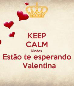 Poster: KEEP CALM Dindos  Estão te esperando   Valentina