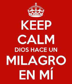 Poster: KEEP CALM DIOS HACE UN MILAGRO EN MÍ