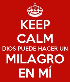 Poster: KEEP CALM DIOS PUEDE HACER UN MILAGRO EN MÍ