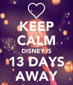 Poster: KEEP CALM DISNEY IS 13 DAYS AWAY