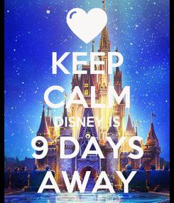 Poster: KEEP CALM DISNEY IS 9 DAYS AWAY