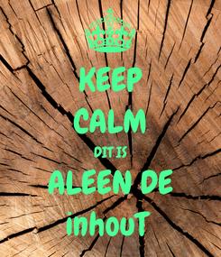 Poster: KEEP CALM DIT IS ALEEN DE inhouT