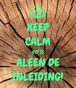Poster: KEEP CALM DIT IS ALEEN DE INLEIDING!