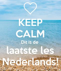 Poster: KEEP CALM Dit is de  laatste les Nederlands!