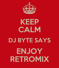 Poster: KEEP CALM DJ BYTE SAYS ENJOY RETROMIX