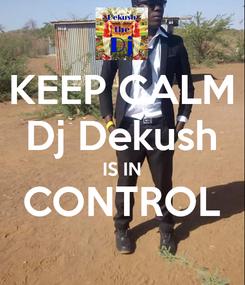 Poster: KEEP CALM Dj Dekush IS IN CONTROL