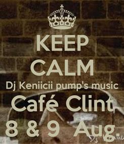 Poster: KEEP CALM Dj Keniicii pump's music Café Clint 8 & 9  Aug.