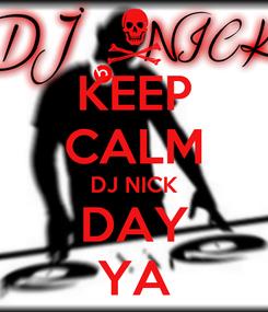 Poster: KEEP CALM DJ NICK DAY YA