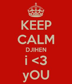 Poster: KEEP CALM DJIHEN i <3 yOU