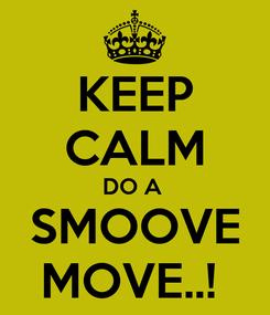 Poster: KEEP CALM DO A  SMOOVE MOVE..!