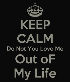 Poster: KEEP CALM Do Not You Love Me Out oF My Life