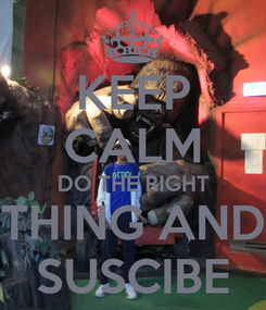 Poster: KEEP CALM DO THE RIGHT THING AND SUSCIBE