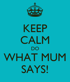 Poster: KEEP CALM DO WHAT MUM SAYS!