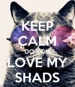 Poster: KEEP CALM DO YOU LOVE MY SHADS